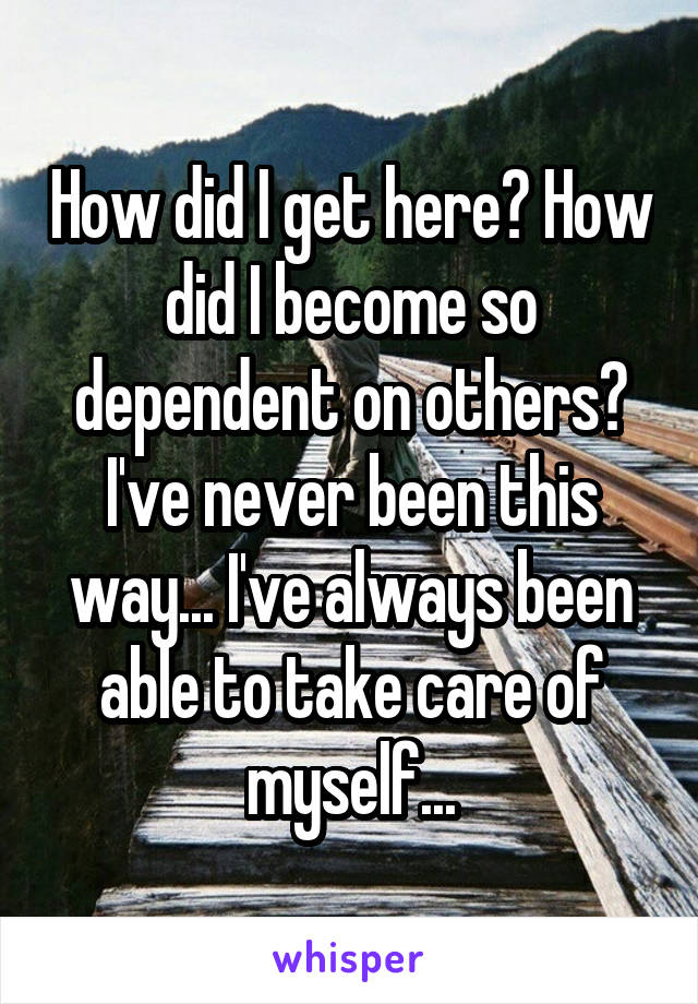 How did I get here? How did I become so dependent on others? I've never been this way... I've always been able to take care of myself...