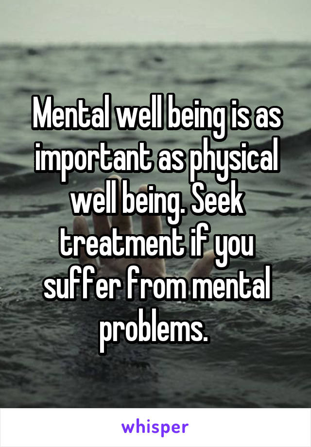 Mental well being is as important as physical well being. Seek treatment if you suffer from mental problems.