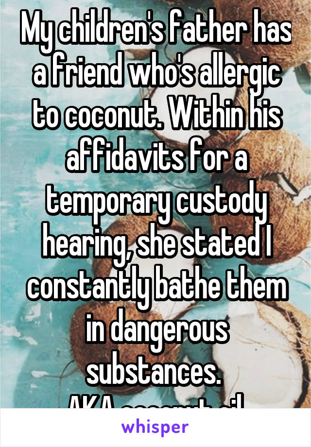 My children's father has a friend who's allergic to coconut. Within his affidavits for a temporary custody hearing, she stated I constantly bathe them in dangerous substances.  AKA coconut oil.