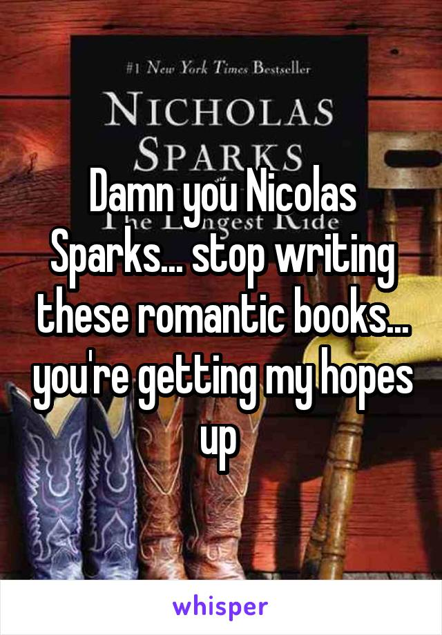 Damn you Nicolas Sparks... stop writing these romantic books... you're getting my hopes up