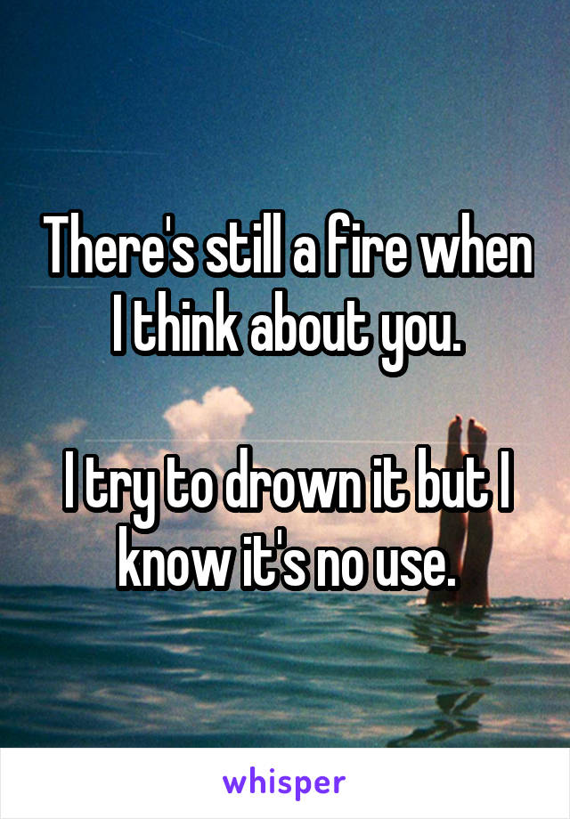 There's still a fire when I think about you.  I try to drown it but I know it's no use.