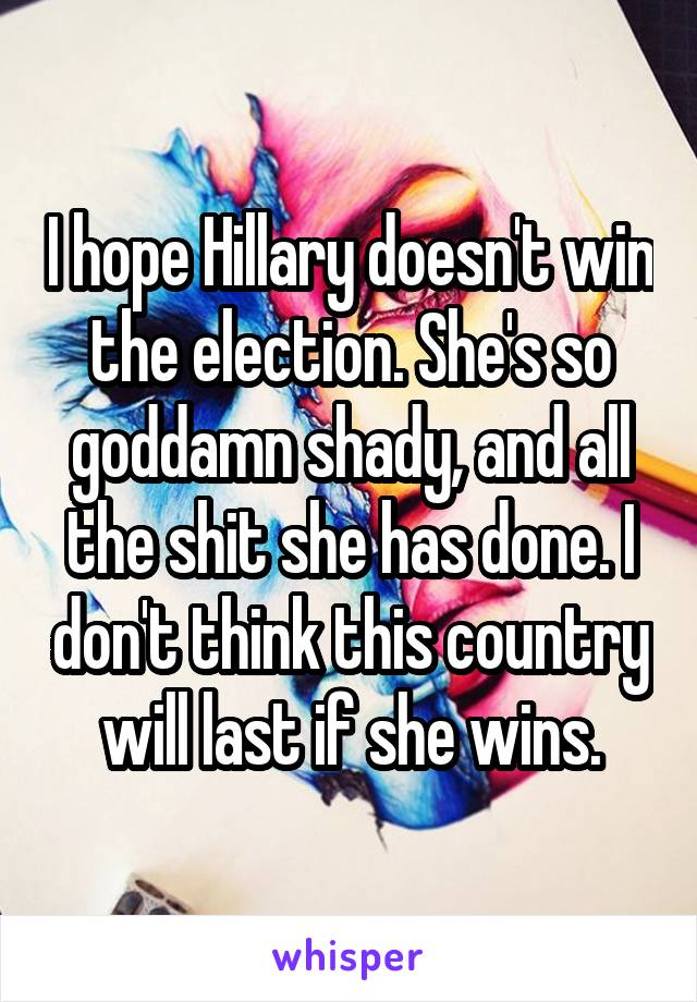 I hope Hillary doesn't win the election. She's so goddamn shady, and all the shit she has done. I don't think this country will last if she wins.