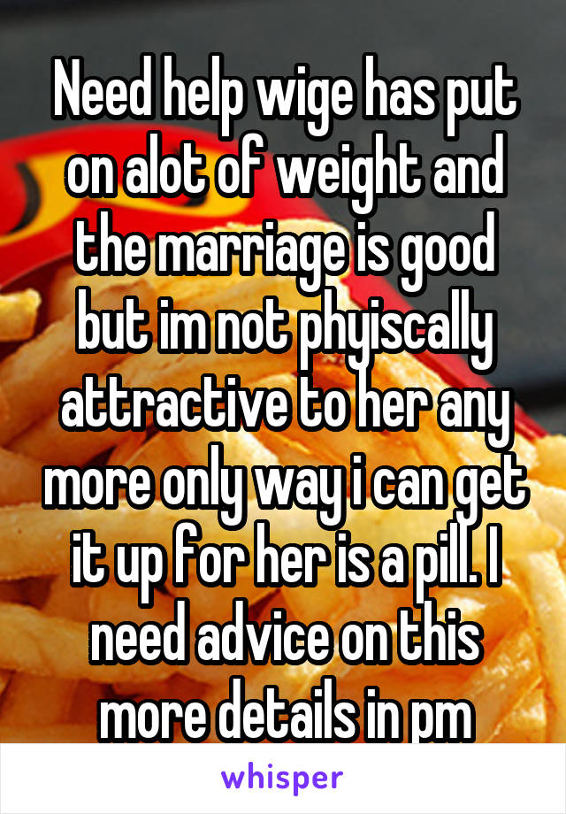 Need help wige has put on alot of weight and the marriage is good but im not phyiscally attractive to her any more only way i can get it up for her is a pill. I need advice on this more details in pm