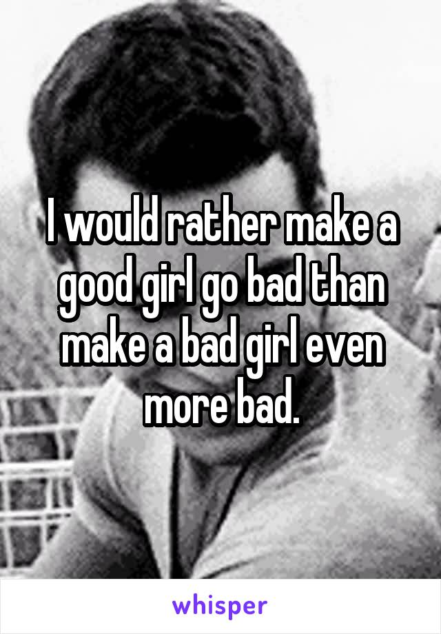 I would rather make a good girl go bad than make a bad girl even more bad.