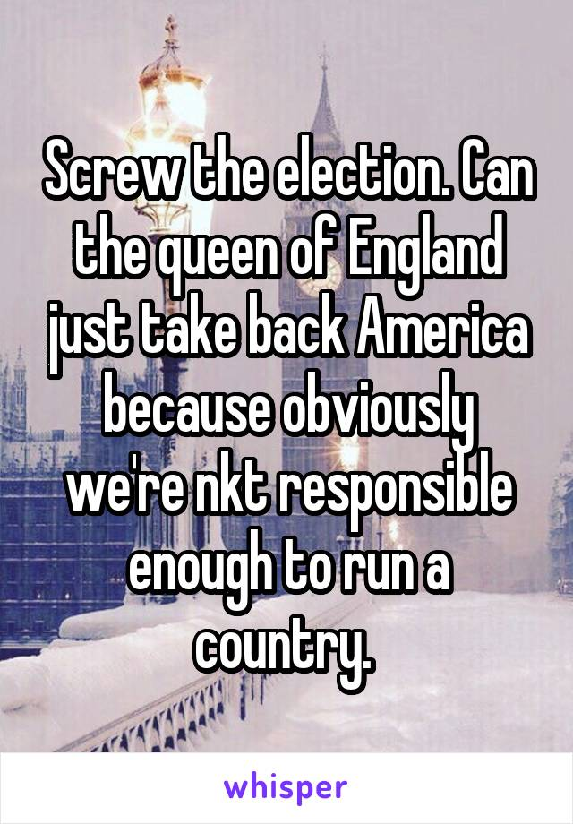 Screw the election. Can the queen of England just take back America because obviously we're nkt responsible enough to run a country.