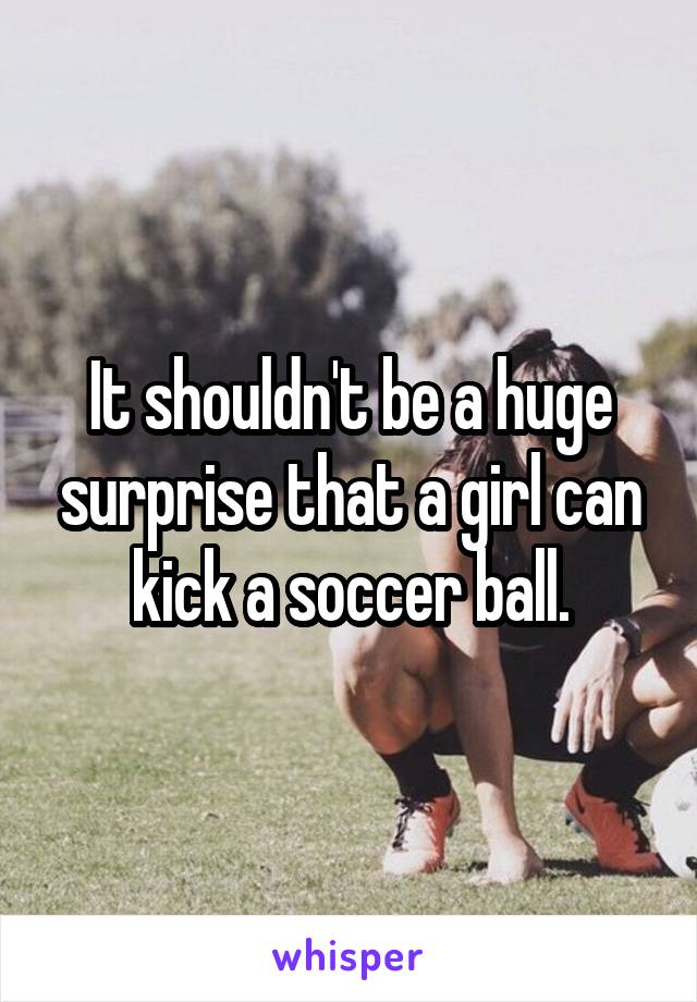 It shouldn't be a huge surprise that a girl can kick a soccer ball.