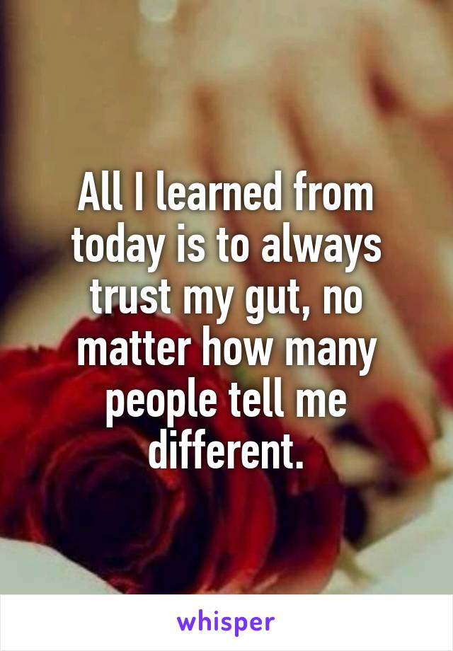 All I learned from today is to always trust my gut, no matter how many people tell me different.