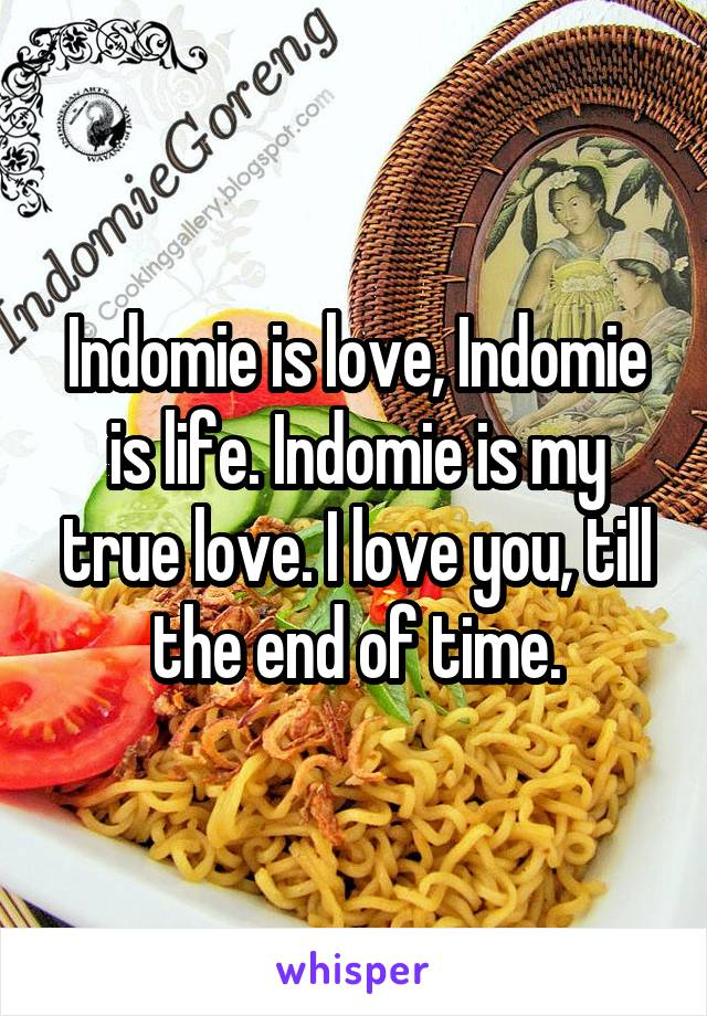 Indomie is love, Indomie is life. Indomie is my true love. I love you, till the end of time.