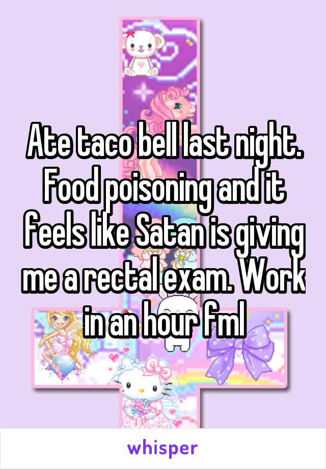 Ate taco bell last night. Food poisoning and it feels like Satan is giving me a rectal exam. Work in an hour fml