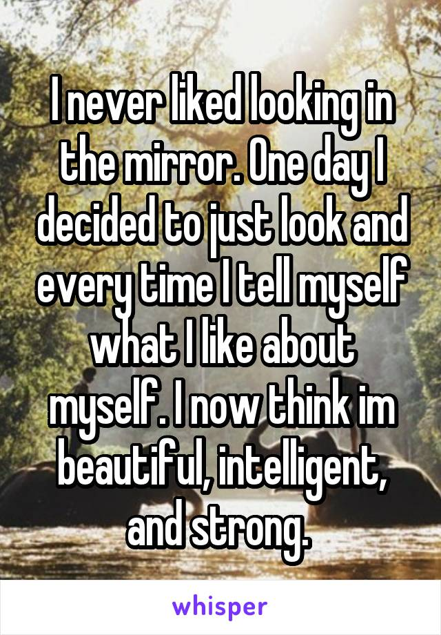 I never liked looking in the mirror. One day I decided to just look and every time I tell myself what I like about myself. I now think im beautiful, intelligent, and strong.