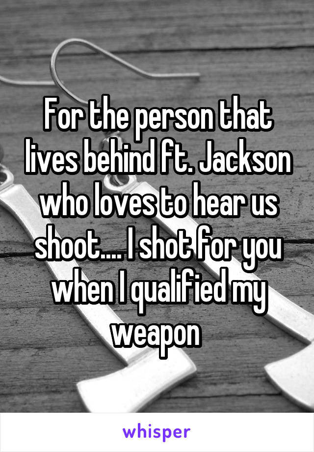 For the person that lives behind ft. Jackson who loves to hear us shoot.... I shot for you when I qualified my weapon