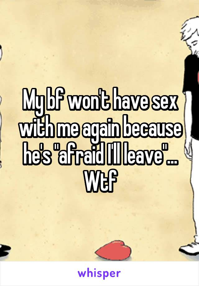 """My bf won't have sex with me again because he's """"afraid I'll leave""""... Wtf"""