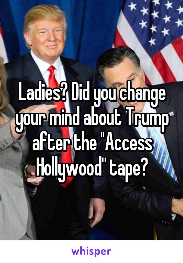"""Ladies? Did you change your mind about Trump after the """"Access Hollywood"""" tape?"""