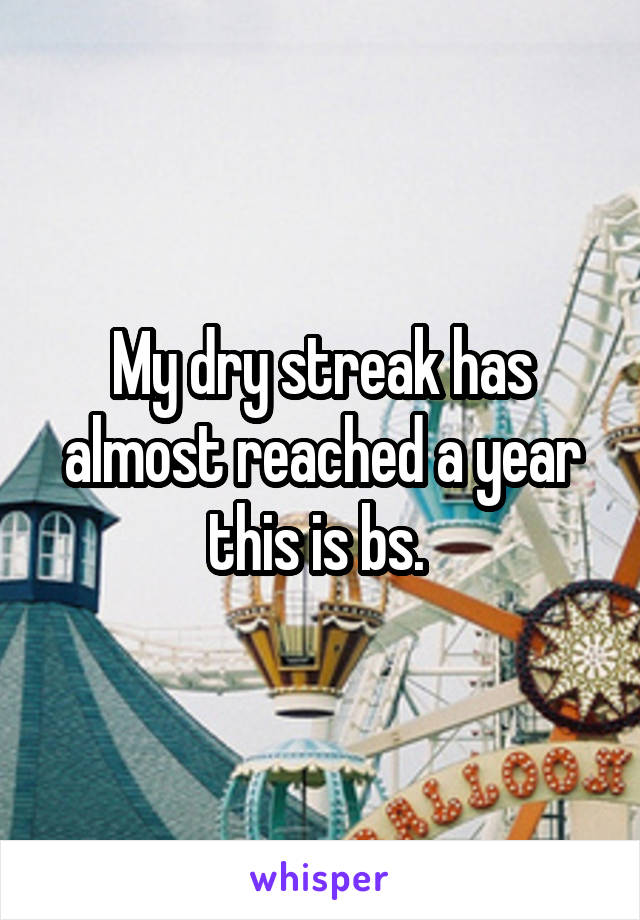 My dry streak has almost reached a year this is bs.