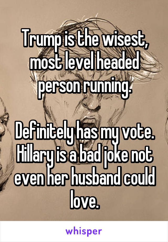 Trump is the wisest, most level headed person running.  Definitely has my vote. Hillary is a bad joke not even her husband could love.