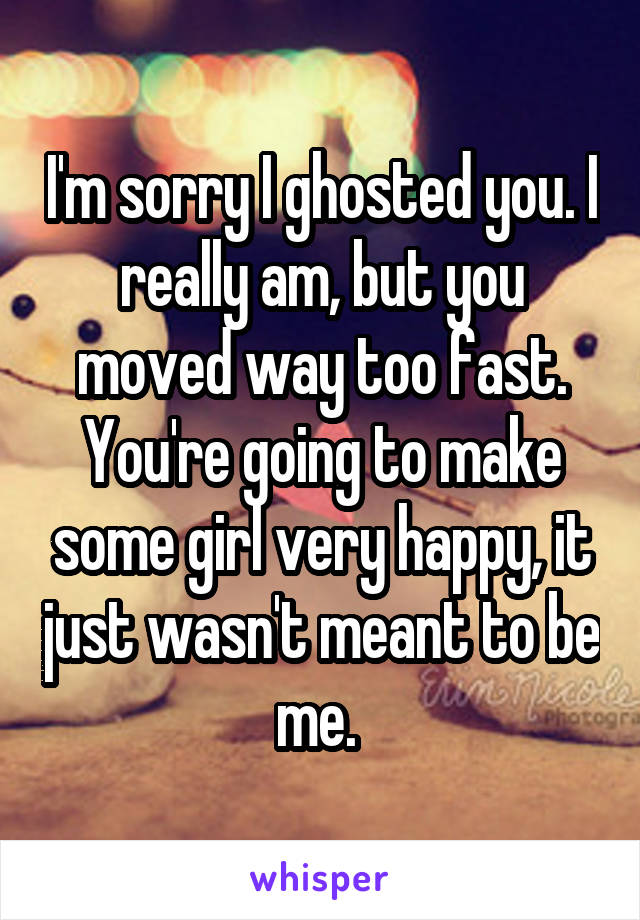 I'm sorry I ghosted you. I really am, but you moved way too fast. You're going to make some girl very happy, it just wasn't meant to be me.