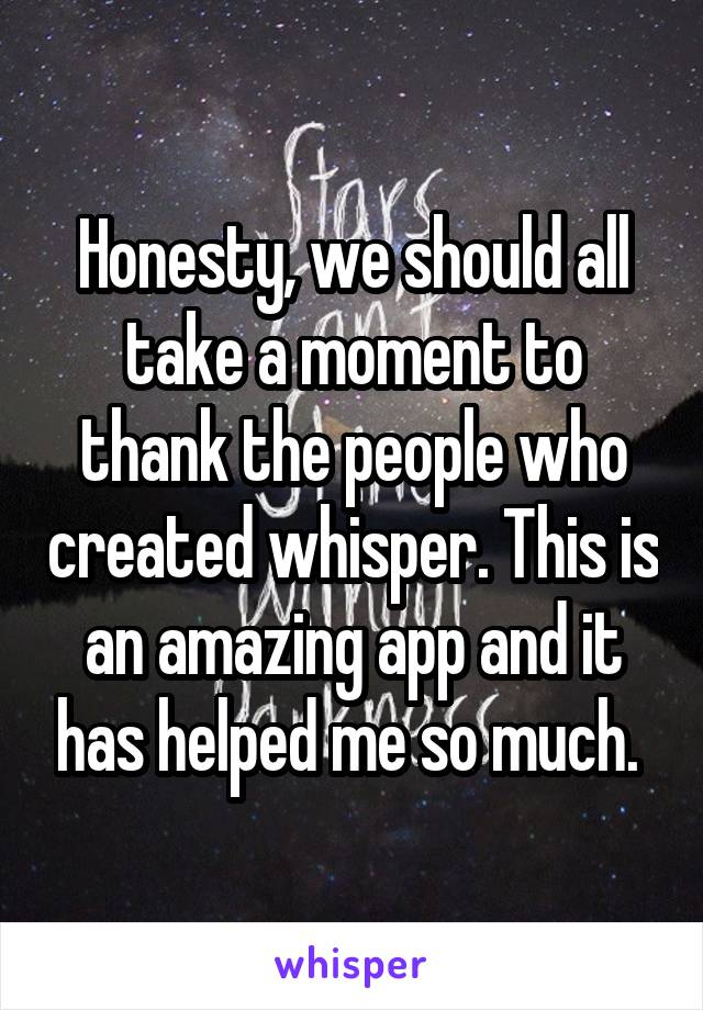 Honesty, we should all take a moment to thank the people who created whisper. This is an amazing app and it has helped me so much.