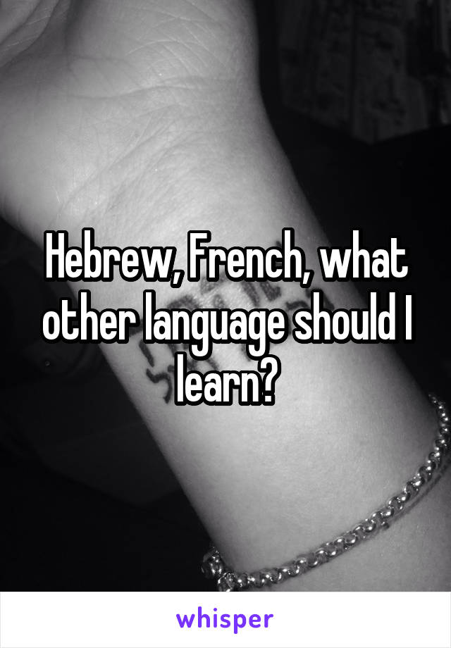 Hebrew, French, what other language should I learn?