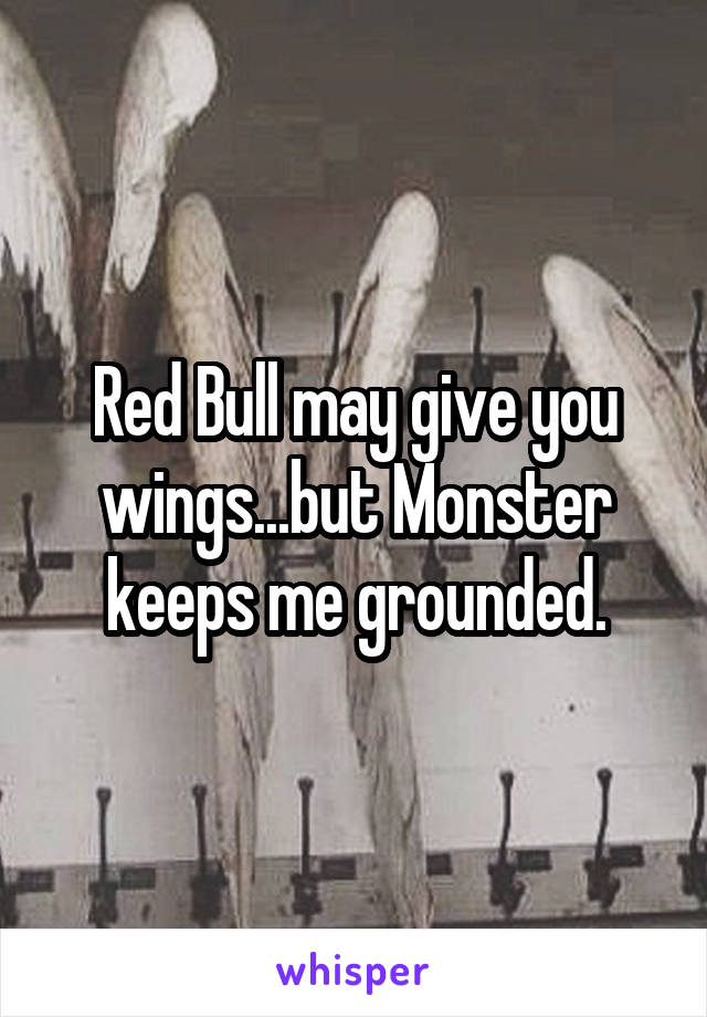 Red Bull may give you wings...but Monster keeps me grounded.