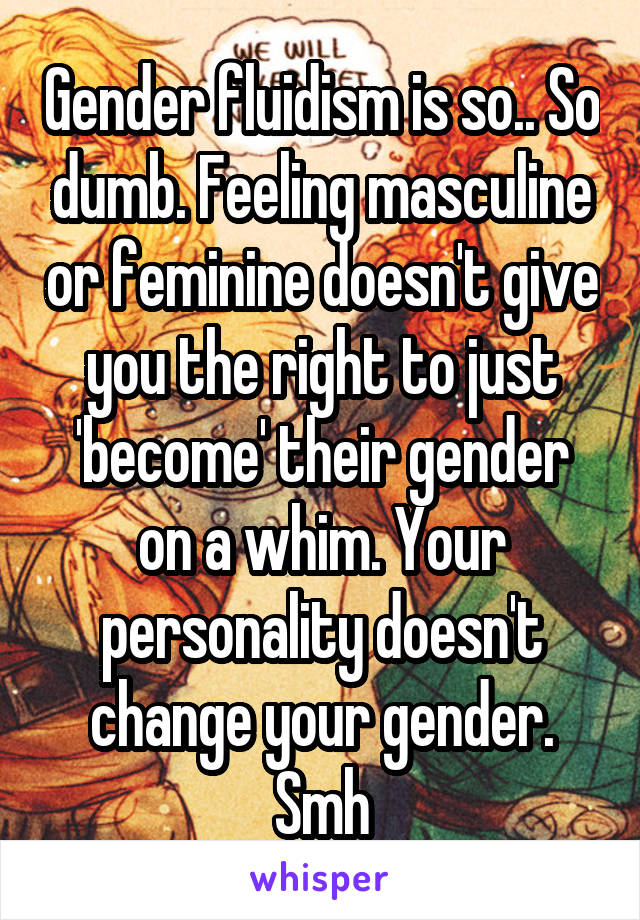 Gender fluidism is so.. So dumb. Feeling masculine or feminine doesn't give you the right to just 'become' their gender on a whim. Your personality doesn't change your gender. Smh