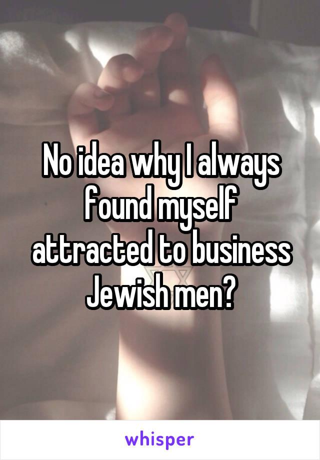 No idea why I always found myself attracted to business Jewish men?