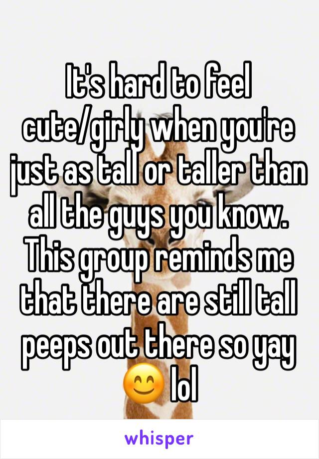 It's hard to feel  cute/girly when you're just as tall or taller than all the guys you know. This group reminds me that there are still tall peeps out there so yay 😊 lol