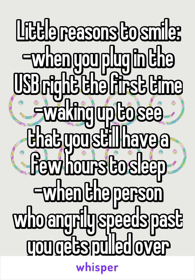 Little reasons to smile: -when you plug in the USB right the first time -waking up to see that you still have a few hours to sleep -when the person who angrily speeds past you gets pulled over