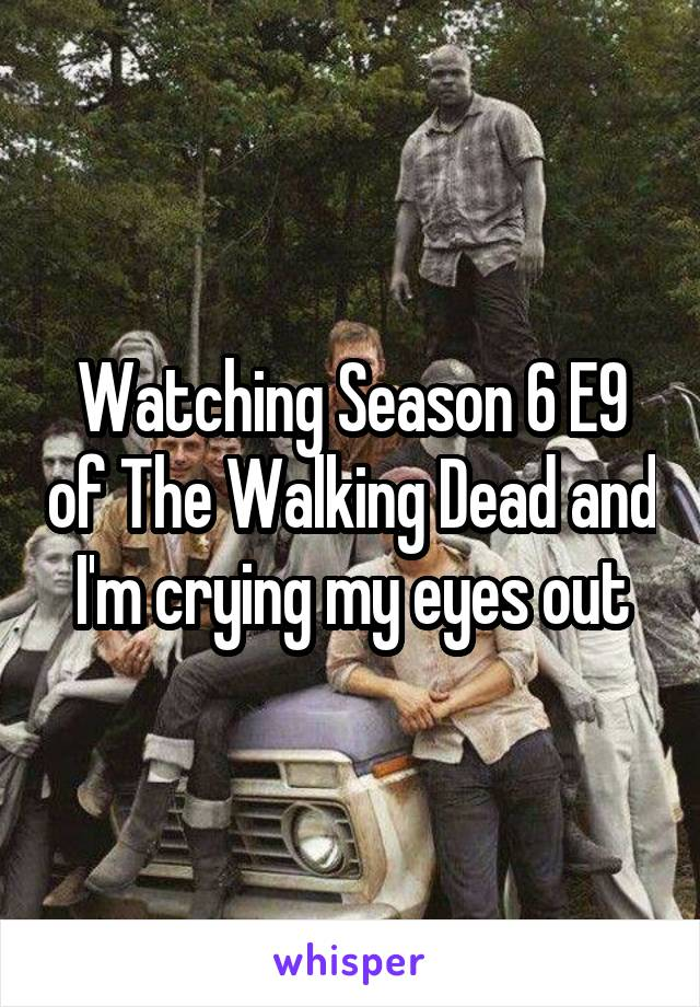 Watching Season 6 E9 of The Walking Dead and I'm crying my eyes out