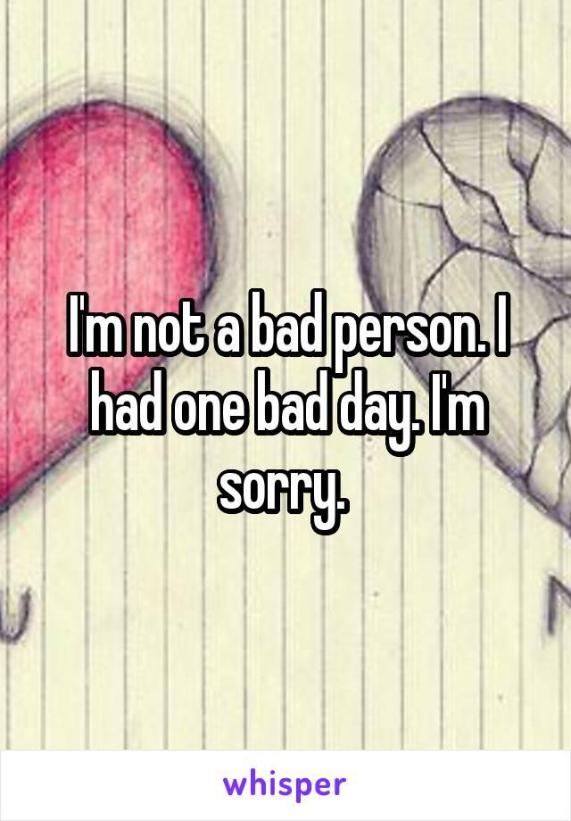 I'm not a bad person. I had one bad day. I'm sorry.