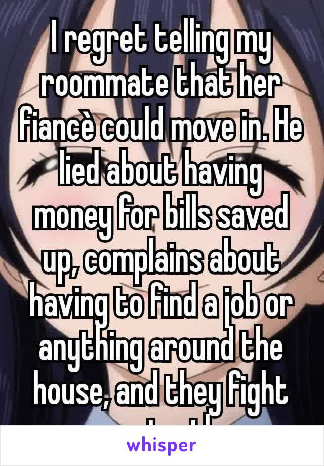 I regret telling my roommate that her fiancè could move in. He lied about having money for bills saved up, complains about having to find a job or anything around the house, and they fight constantly.