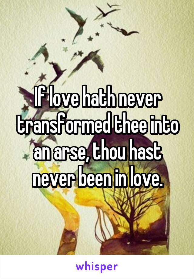 If love hath never transformed thee into an arse, thou hast never been in love.