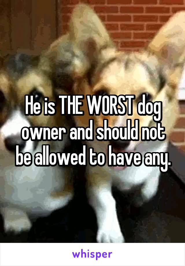 He is THE WORST dog owner and should not be allowed to have any.