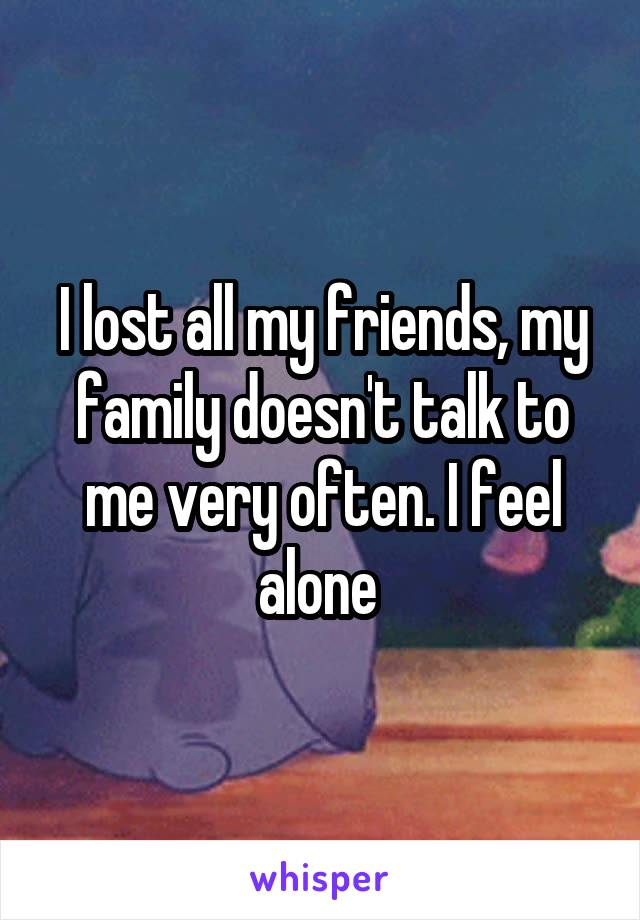 I lost all my friends, my family doesn't talk to me very often. I feel alone