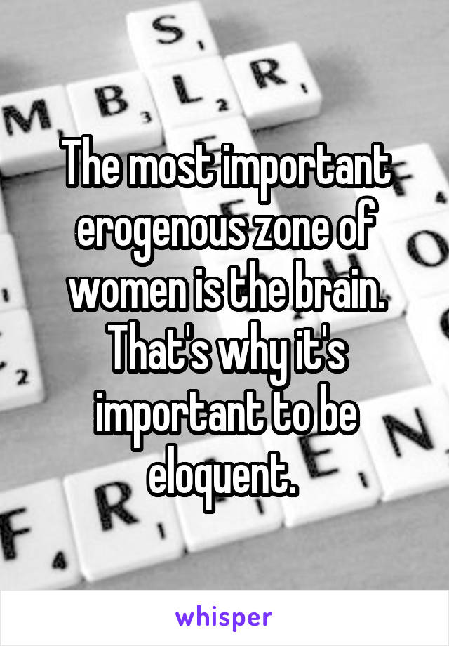 The most important erogenous zone of women is the brain. That's why it's important to be eloquent.