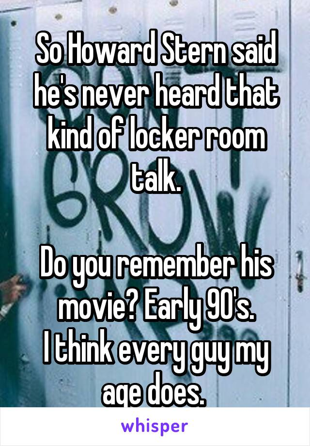 So Howard Stern said he's never heard that kind of locker room talk.  Do you remember his movie? Early 90's. I think every guy my age does.