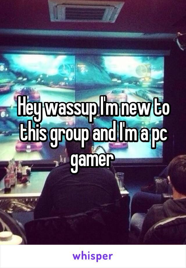 Hey wassup I'm new to this group and I'm a pc gamer