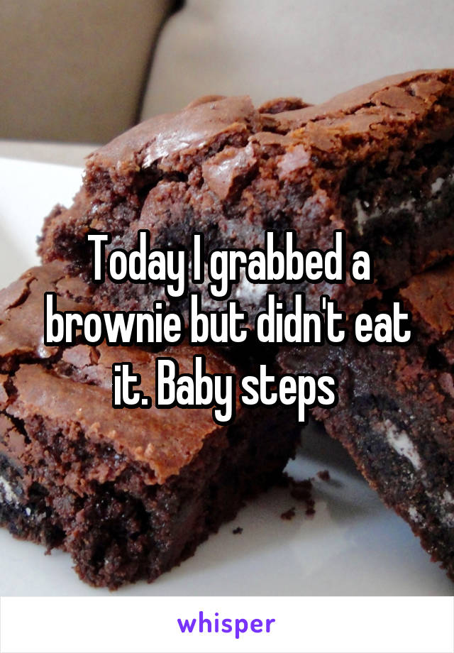 Today I grabbed a brownie but didn't eat it. Baby steps