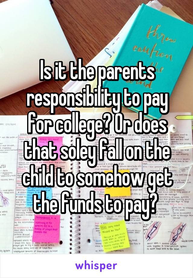 Is it the parents responsibility to pay for college? Or does that soley fall on the child to somehow get the funds to pay?