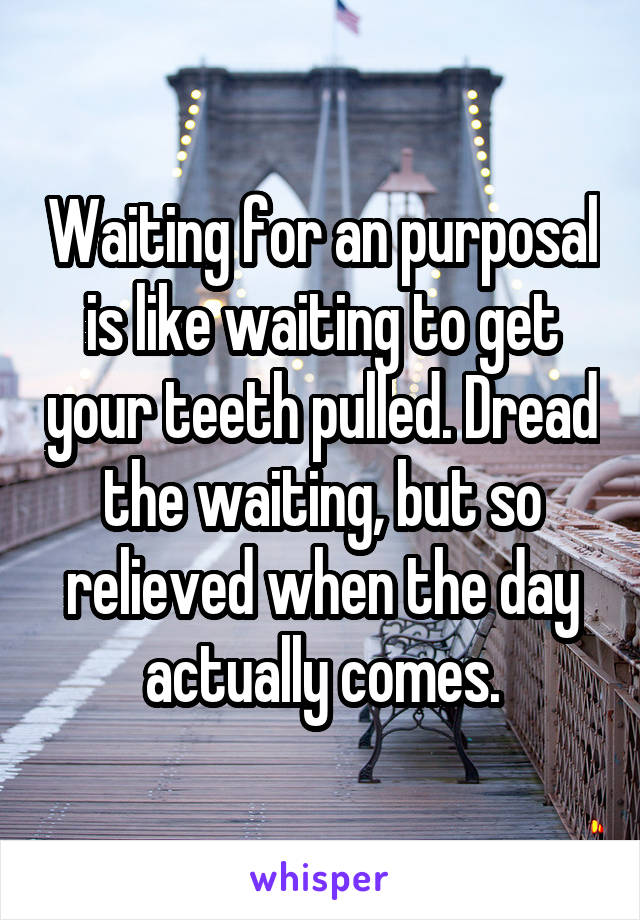 Waiting for an purposal is like waiting to get your teeth pulled. Dread the waiting, but so relieved when the day actually comes.