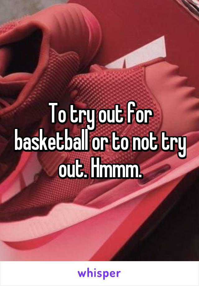 To try out for basketball or to not try out. Hmmm.