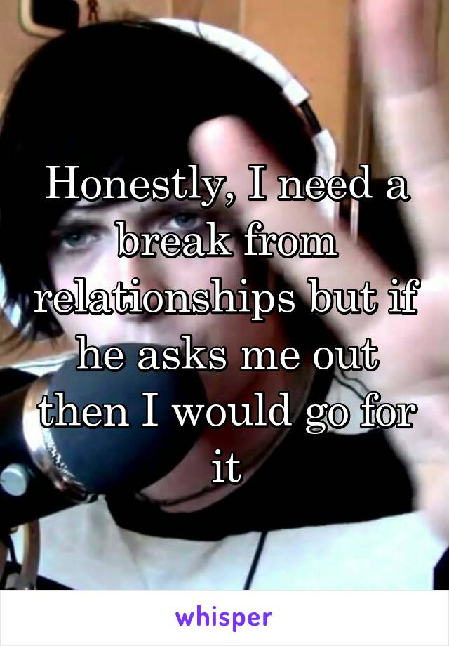 Honestly, I need a break from relationships but if he asks me out then I would go for it