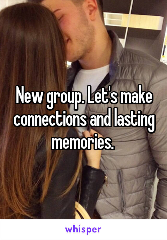 New group. Let's make connections and lasting memories.