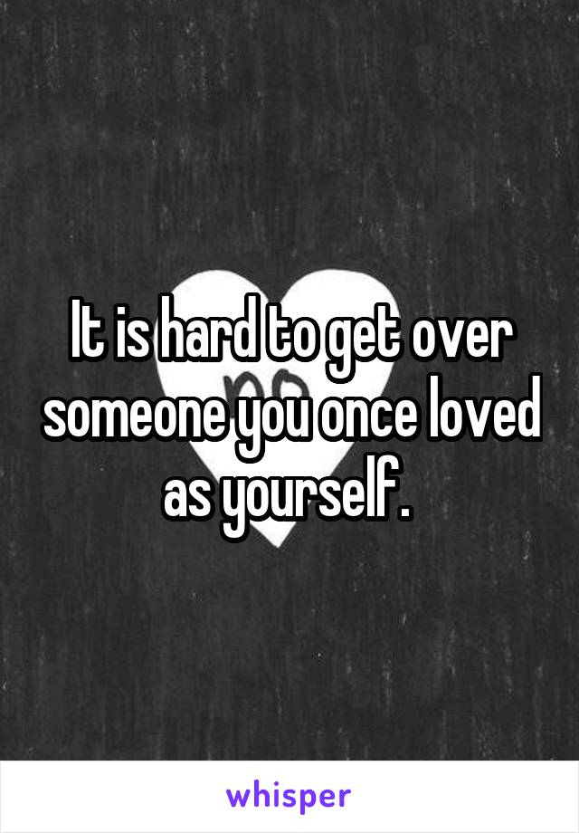 It is hard to get over someone you once loved as yourself.