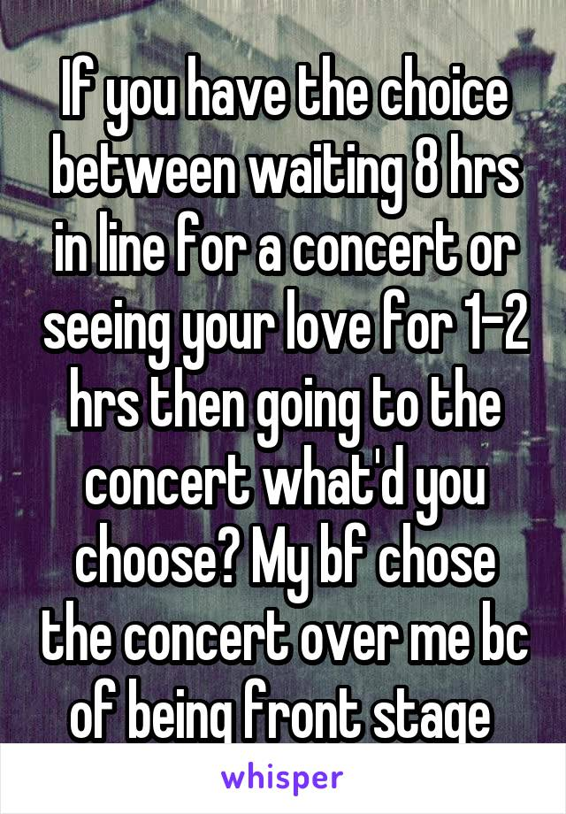 If you have the choice between waiting 8 hrs in line for a concert or seeing your love for 1-2 hrs then going to the concert what'd you choose? My bf chose the concert over me bc of being front stage