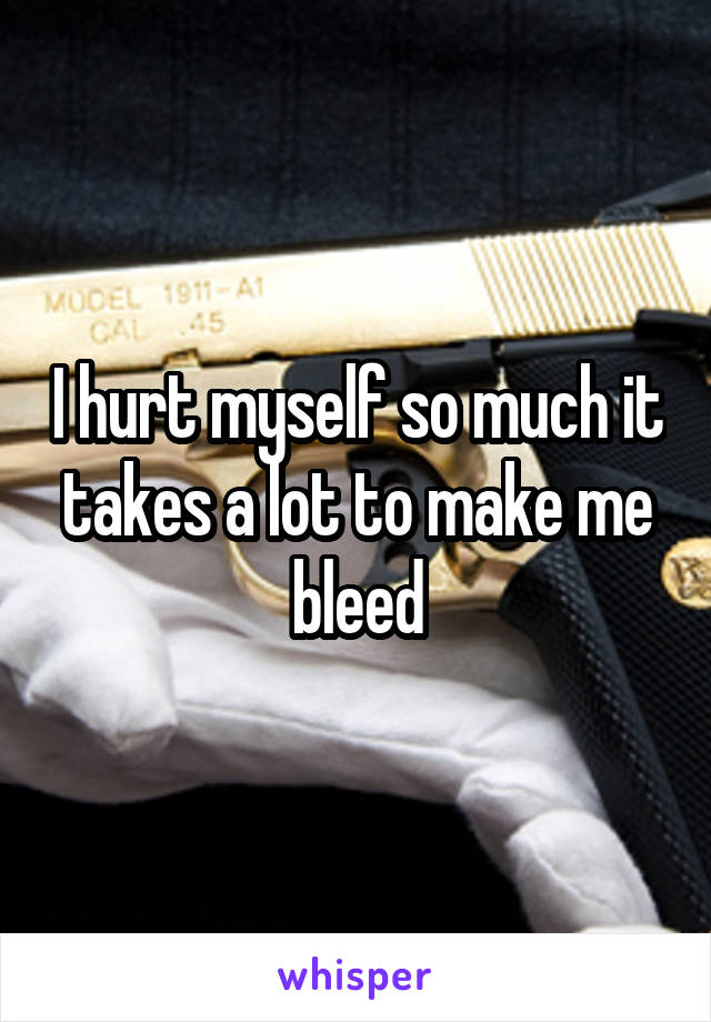 I hurt myself so much it takes a lot to make me bleed