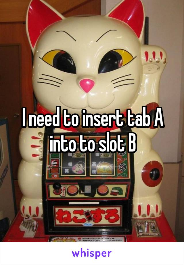 I need to insert tab A into to slot B