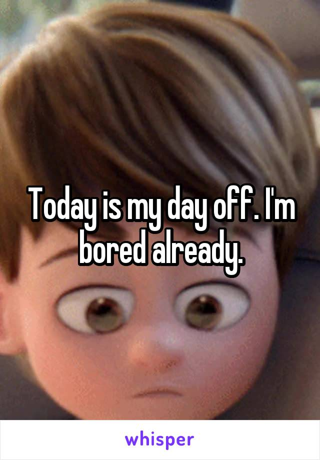 Today is my day off. I'm bored already.