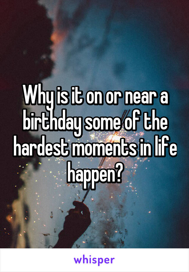 Why is it on or near a birthday some of the hardest moments in life happen?