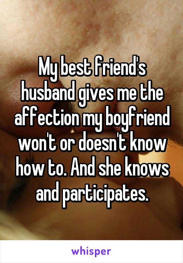 My best friend's husband gives me the affection my boyfriend won't or doesn't know how to. And she knows and participates.