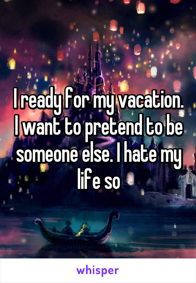 I ready for my vacation. I want to pretend to be someone else. I hate my life so